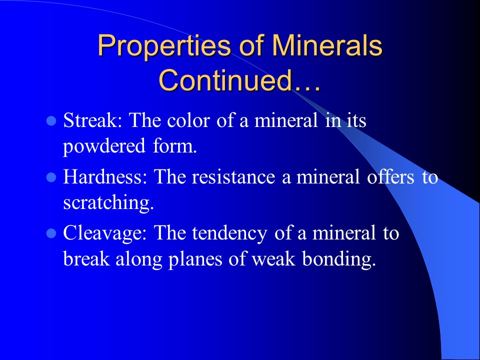 Properties of Minerals Continued… Streak: The color of a mineral in its powdered form. Hardness: The resistance a mineral offers to scratching. Cleava