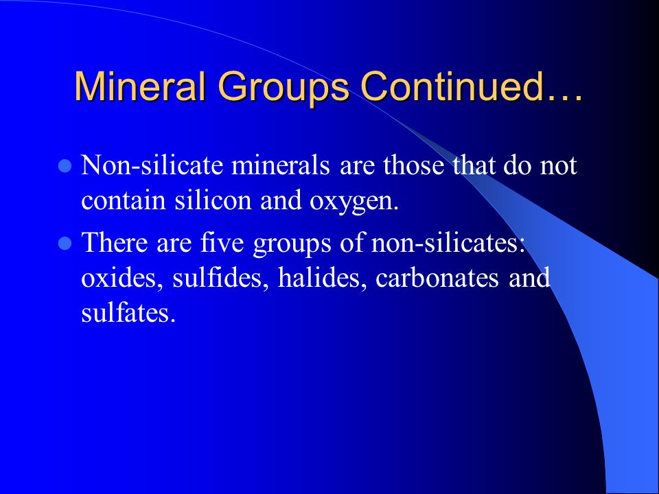 Mineral Groups Continued… Non-silicate minerals are those that do not contain silicon and oxygen. There are five groups of non-silicates: oxides, sulf