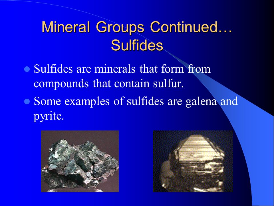 Mineral Groups Continued… Sulfides Sulfides are minerals that form from compounds that contain sulfur. Some examples of sulfides are galena and pyrite
