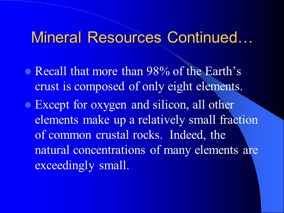 Mineral Resources Continued… Recall that more than 98% of the Earths crust is composed of only eight elements. Except for oxygen and silicon, all othe