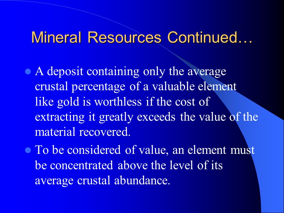 Mineral Resources Continued… A deposit containing only the average crustal percentage of a valuable element like gold is worthless if the cost of extr