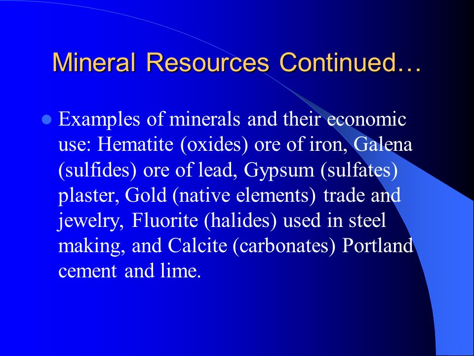 Mineral Resources Continued… Examples of minerals and their economic use: Hematite (oxides) ore of iron, Galena (sulfides) ore of lead, Gypsum (sulfat