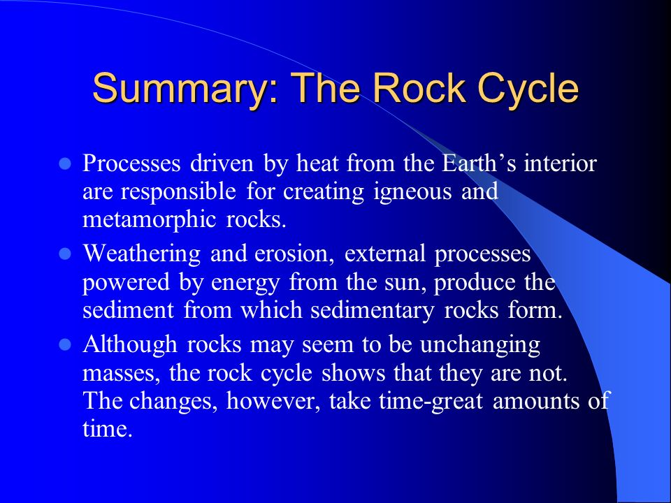 Summary: The Rock Cycle Processes driven by heat from the Earths interior are responsible for creating igneous and metamorphic rocks. Weathering and e
