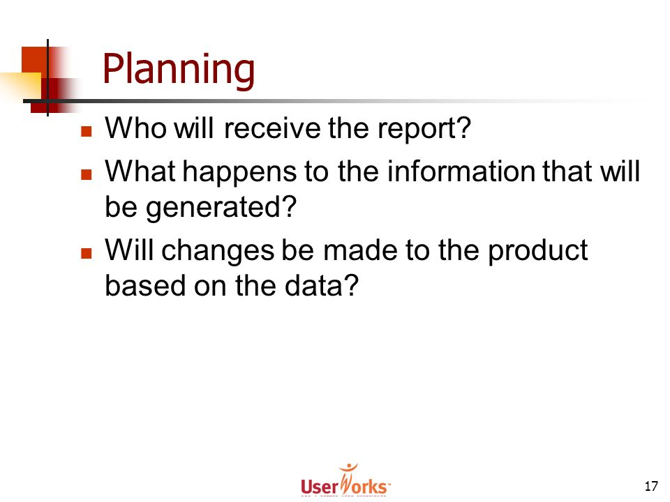 17 Planning Who will receive the report? What happens to the information that will be generated? Will changes be made to the product based on the data