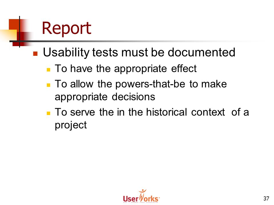 37 Report Usability tests must be documented To have the appropriate effect To allow the powers-that-be to make appropriate decisions To serve the in