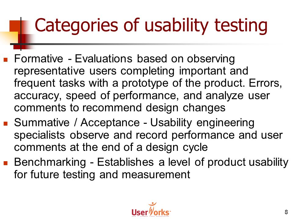 8 Categories of usability testing Formative - Evaluations based on observing representative users completing important and frequent tasks with a proto