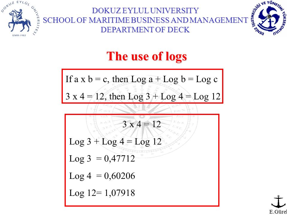 DOKUZ EYLUL UNIVERSITY SCHOOL OF MARITIME BUSINESS AND MANAGEMENT DEPARTMENT OF DECK E.Gürel The use of logs If a x b = c, then Log a + Log b = Log c