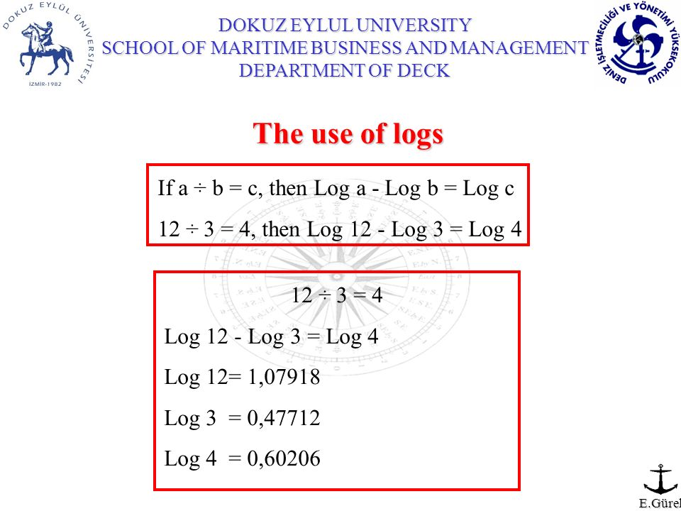 DOKUZ EYLUL UNIVERSITY SCHOOL OF MARITIME BUSINESS AND MANAGEMENT DEPARTMENT OF DECK E.Gürel If a ÷ b = c, then Log a - Log b = Log c 12 ÷ 3 = 4, then