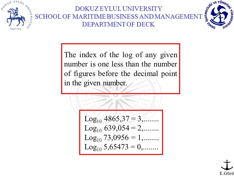 DOKUZ EYLUL UNIVERSITY SCHOOL OF MARITIME BUSINESS AND MANAGEMENT DEPARTMENT OF DECK E.Gürel The index of the log of any given number is one less than