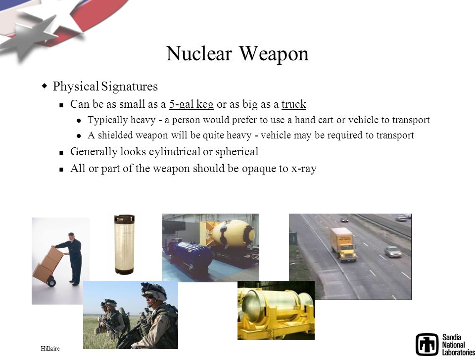 Hillaire Nuclear Weapon Physical Signatures Can be as small as a 5-gal keg or as big as a truck Typically heavy - a person would prefer to use a hand cart or vehicle to transport A shielded weapon will be quite heavy - vehicle may be required to transport Generally looks cylindrical or spherical All or part of the weapon should be opaque to x-ray