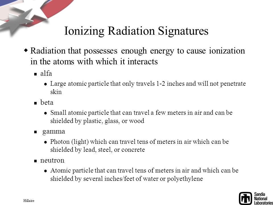 Hillaire Ionizing Radiation Signatures Radiation that possesses enough energy to cause ionization in the atoms with which it interacts alfa Large atomic particle that only travels 1-2 inches and will not penetrate skin beta Small atomic particle that can travel a few meters in air and can be shielded by plastic, glass, or wood gamma Photon (light) which can travel tens of meters in air which can be shielded by lead, steel, or concrete neutron Atomic particle that can travel tens of meters in air and which can be shielded by several inches/feet of water or polyethylene