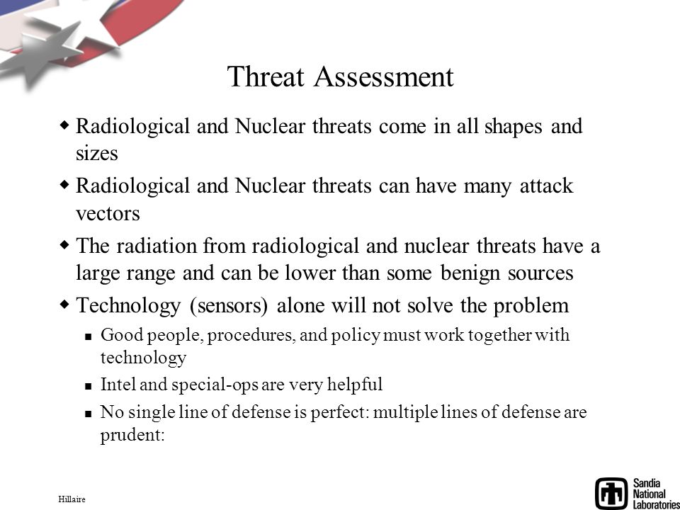 Hillaire Threat Assessment Radiological and Nuclear threats come in all shapes and sizes Radiological and Nuclear threats can have many attack vectors The radiation from radiological and nuclear threats have a large range and can be lower than some benign sources Technology (sensors) alone will not solve the problem Good people, procedures, and policy must work together with technology Intel and special-ops are very helpful No single line of defense is perfect: multiple lines of defense are prudent: