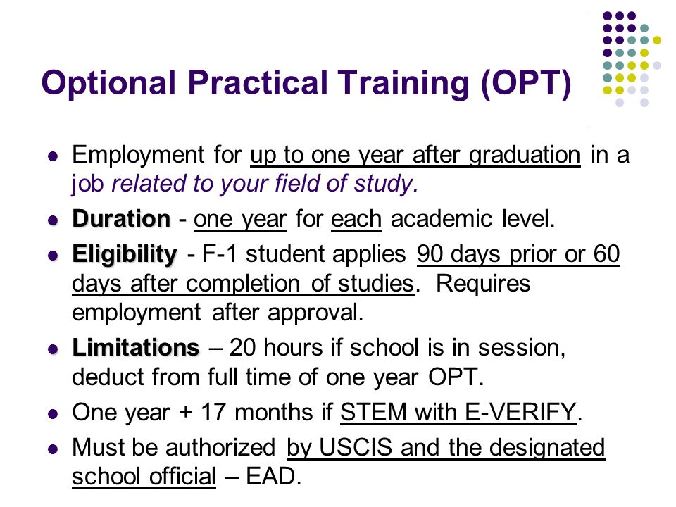 Optional Practical Training (OPT) Employment for up to one year after graduation in a job related to your field of study. Duration Duration - one year