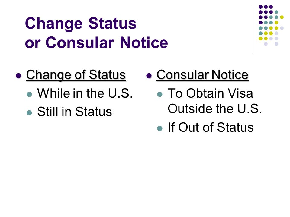 Change Status or Consular Notice Change of Status Change of Status While in the U.S. Still in Status Consular Notice Consular Notice To Obtain Visa Ou