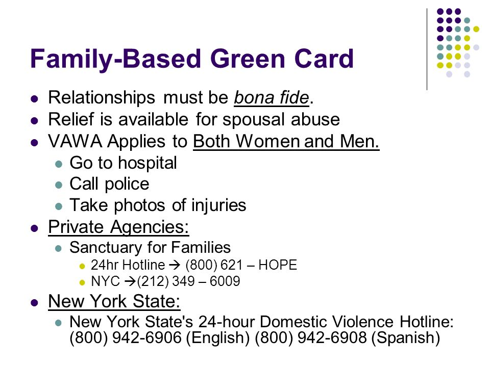 Family-Based Green Card Relationships must be bona fide. Relief is available for spousal abuse VAWA Applies to Both Women and Men. Go to hospital Call