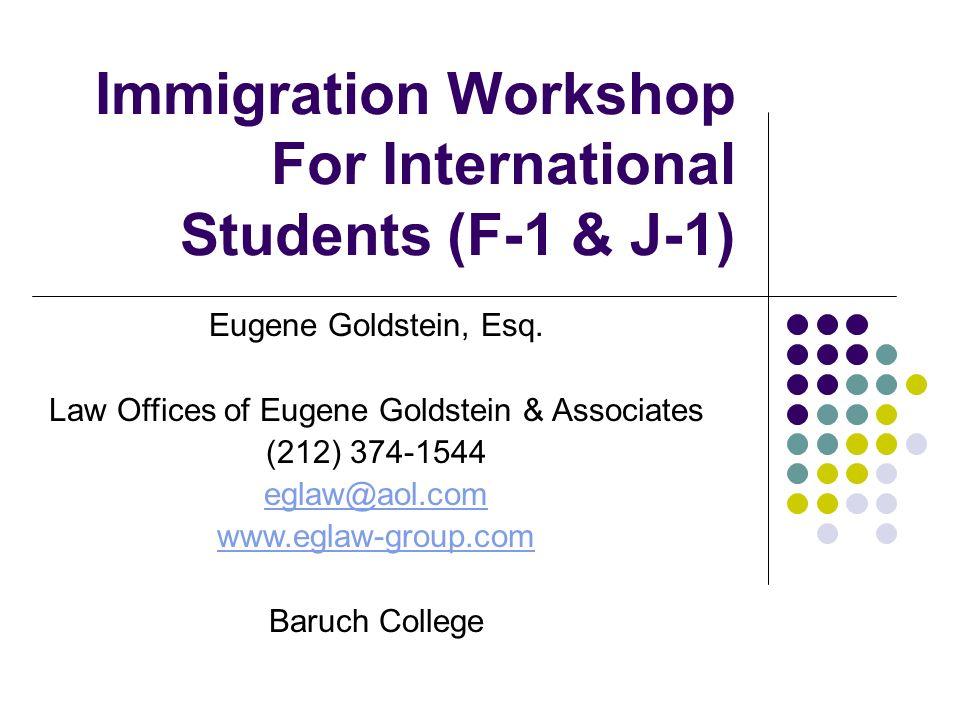 Immigration Workshop For International Students (F-1 & J-1) Eugene Goldstein, Esq. Law Offices of Eugene Goldstein & Associates (212) 374-1544 eglaw@a