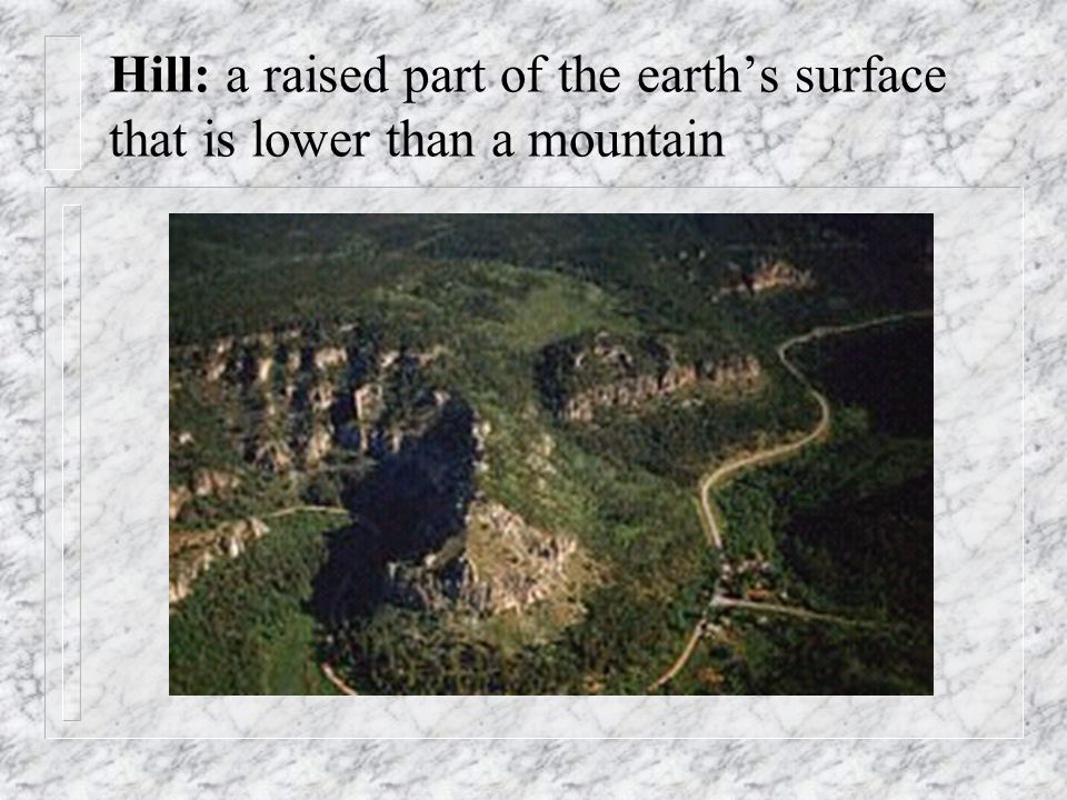 Hill: a raised part of the earths surface that is lower than a mountain
