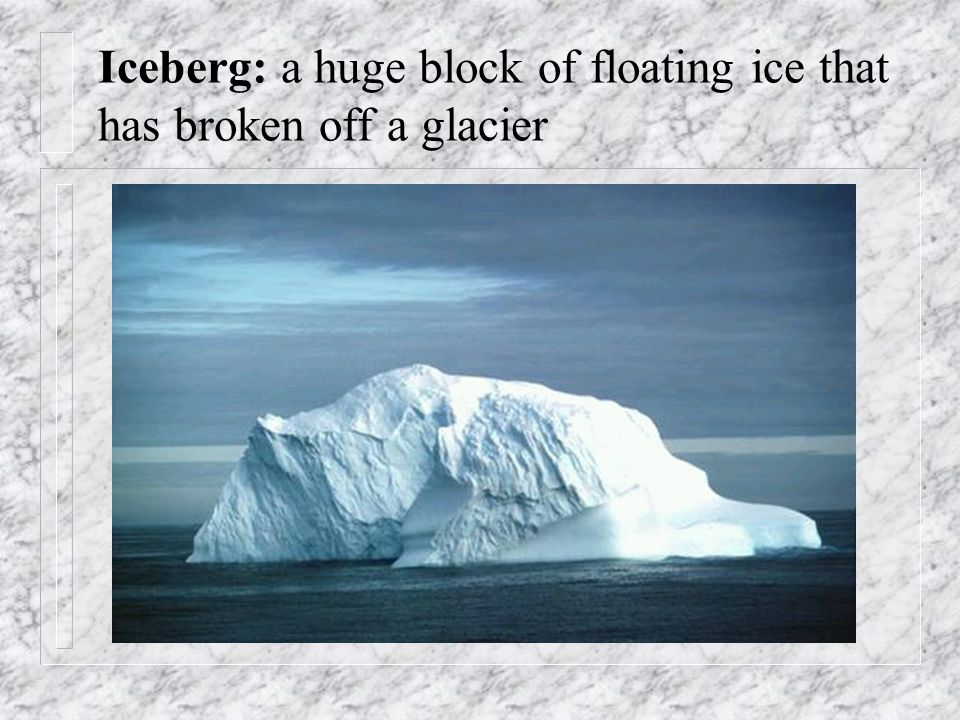 Iceberg: a huge block of floating ice that has broken off a glacier