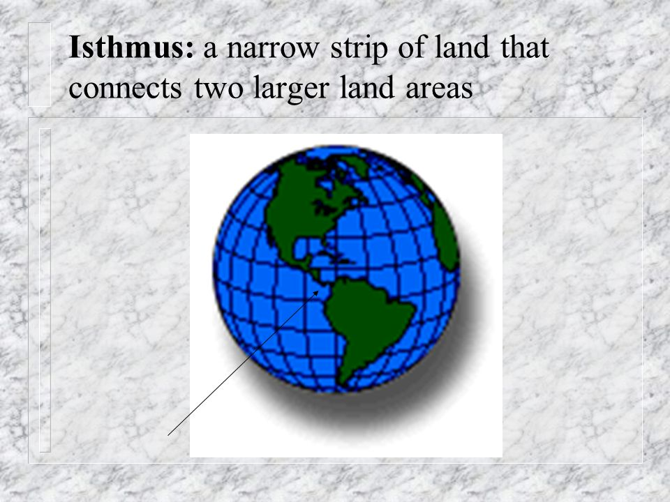 Isthmus: a narrow strip of land that connects two larger land areas