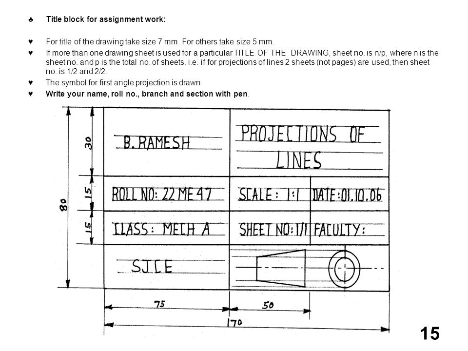 Title block for assignment work: For title of the drawing take size 7 mm. For others take size 5 mm. If more than one drawing sheet is used for a part