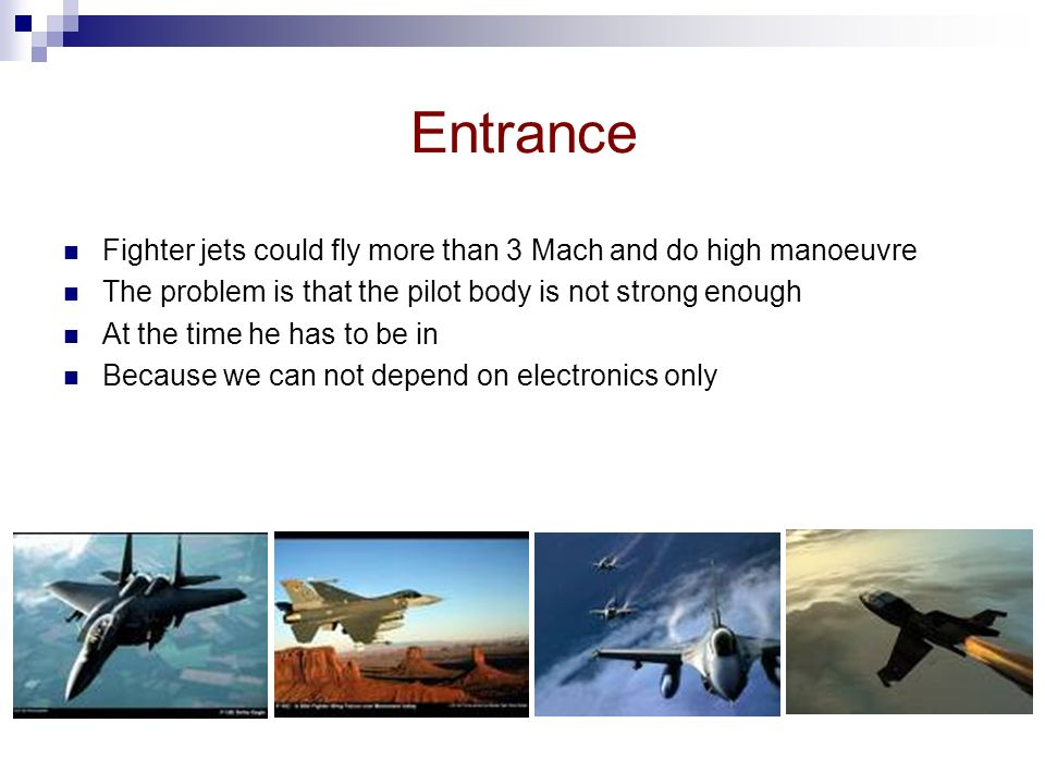 Entrance Fighter jets could fly more than 3 Mach and do high manoeuvre The problem is that the pilot body is not strong enough At the time he has to be in Because we can not depend on electronics only