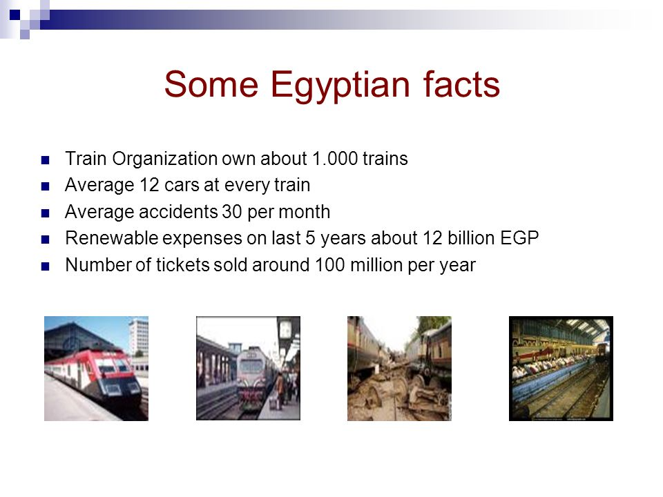 Some Egyptian facts Train Organization own about 1.000 trains Average 12 cars at every train Average accidents 30 per month Renewable expenses on last 5 years about 12 billion EGP Number of tickets sold around 100 million per year