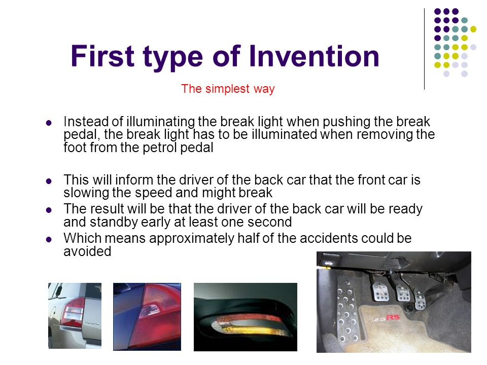 First type of Invention Instead of illuminating the break light when pushing the break pedal, the break light has to be illuminated when removing the foot from the petrol pedal This will inform the driver of the back car that the front car is slowing the speed and might break The result will be that the driver of the back car will be ready and standby early at least one second Which means approximately half of the accidents could be avoided The simplest way