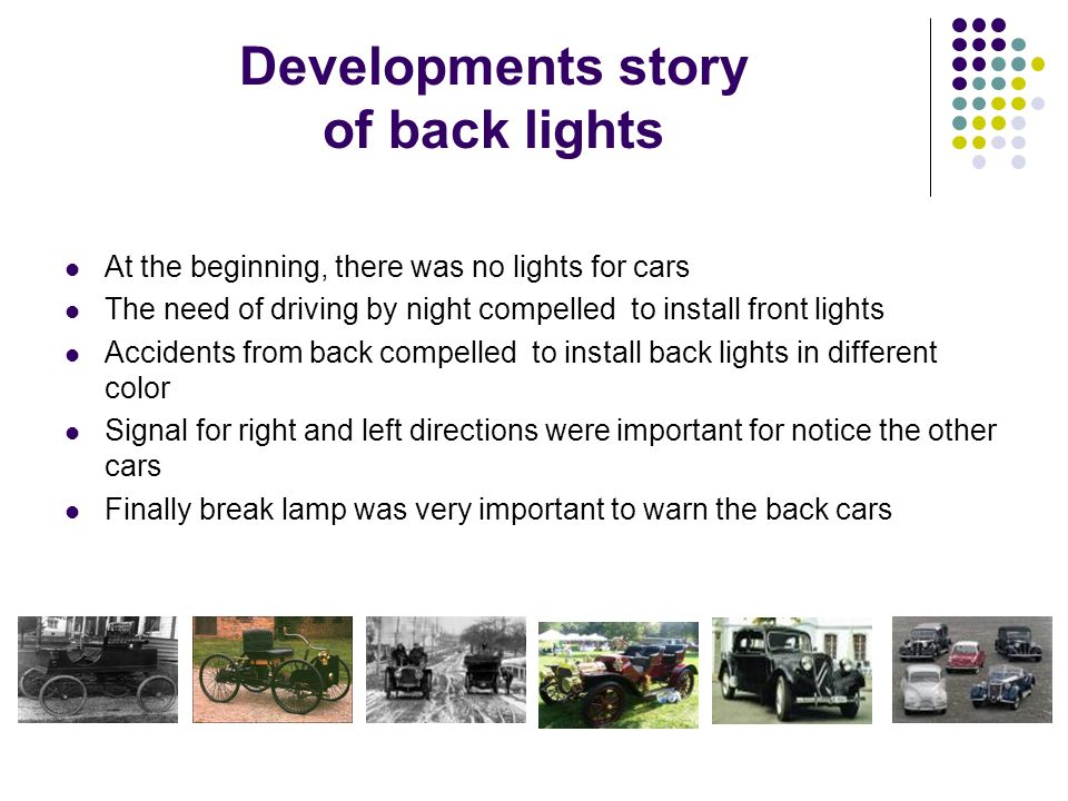 Developments story of back lights At the beginning, there was no lights for cars The need of driving by night compelled to install front lights Accidents from back compelled to install back lights in different color Signal for right and left directions were important for notice the other cars Finally break lamp was very important to warn the back cars