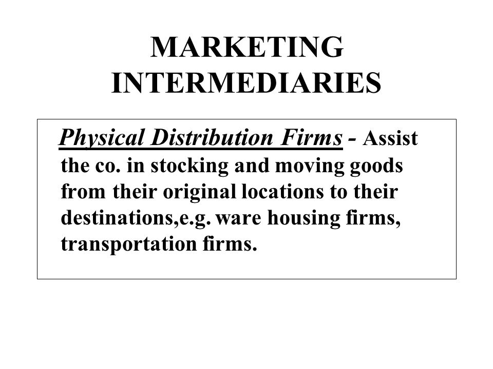 MARKETING INTERMEDIARIES Physical Distribution Firms - Assist the co. in stocking and moving goods from their original locations to their destinations