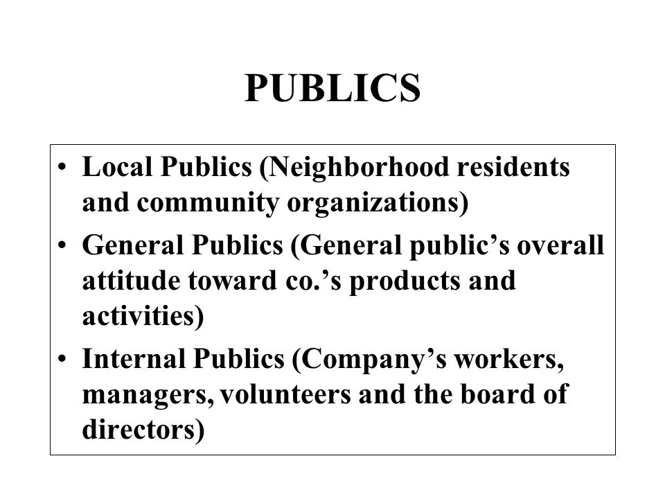 PUBLICS Local Publics (Neighborhood residents and community organizations) General Publics (General publics overall attitude toward co.s products and