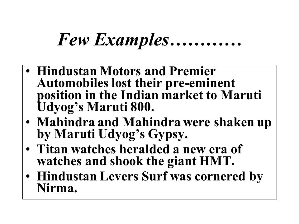 Few Examples………… Hindustan Motors and Premier Automobiles lost their pre-eminent position in the Indian market to Maruti Udyogs Maruti 800. Mahindra a