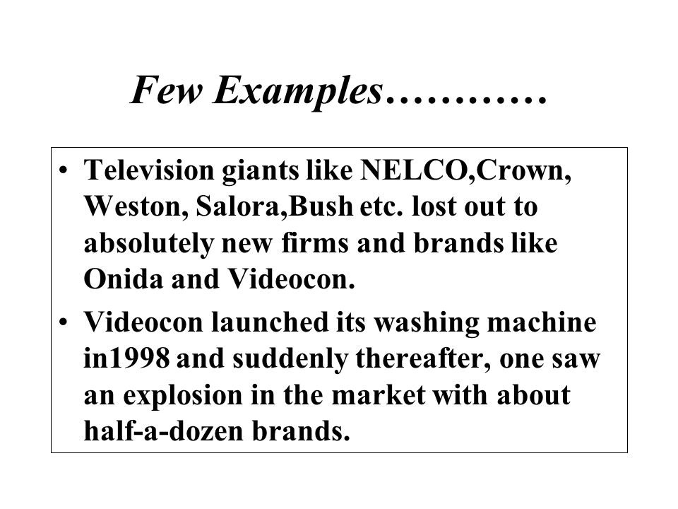 Few Examples………… Television giants like NELCO,Crown, Weston, Salora,Bush etc. lost out to absolutely new firms and brands like Onida and Videocon. Vid