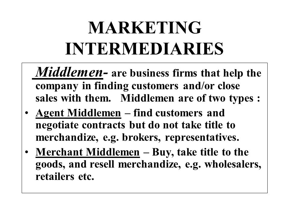 MARKETING INTERMEDIARIES Middlemen- are business firms that help the company in finding customers and/or close sales with them. Middlemen are of two t