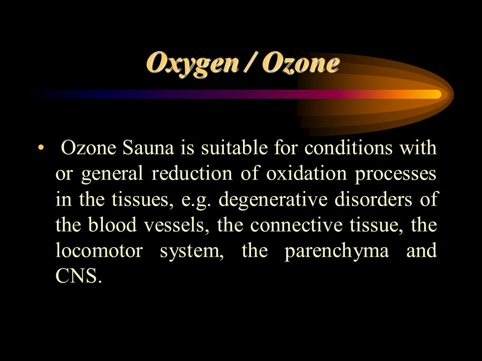 Oxygen / Ozone Ozone Sauna is suitable for conditions with or general reduction of oxidation processes in the tissues, e.g. degenerative disorders of