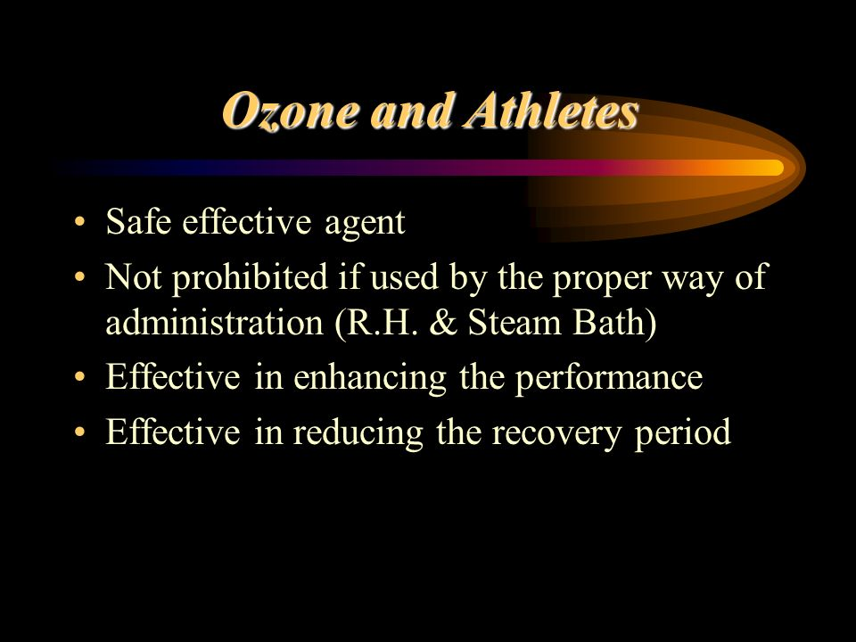 Ozone and Athletes Safe effective agent Not prohibited if used by the proper way of administration (R.H. & Steam Bath) Effective in enhancing the perf