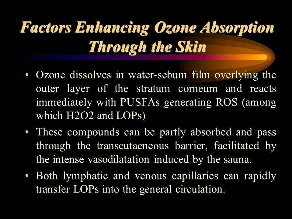 Factors Enhancing Ozone Absorption Through the Skin Ozone dissolves in water-sebum film overlying the outer layer of the stratum corneum and reacts im