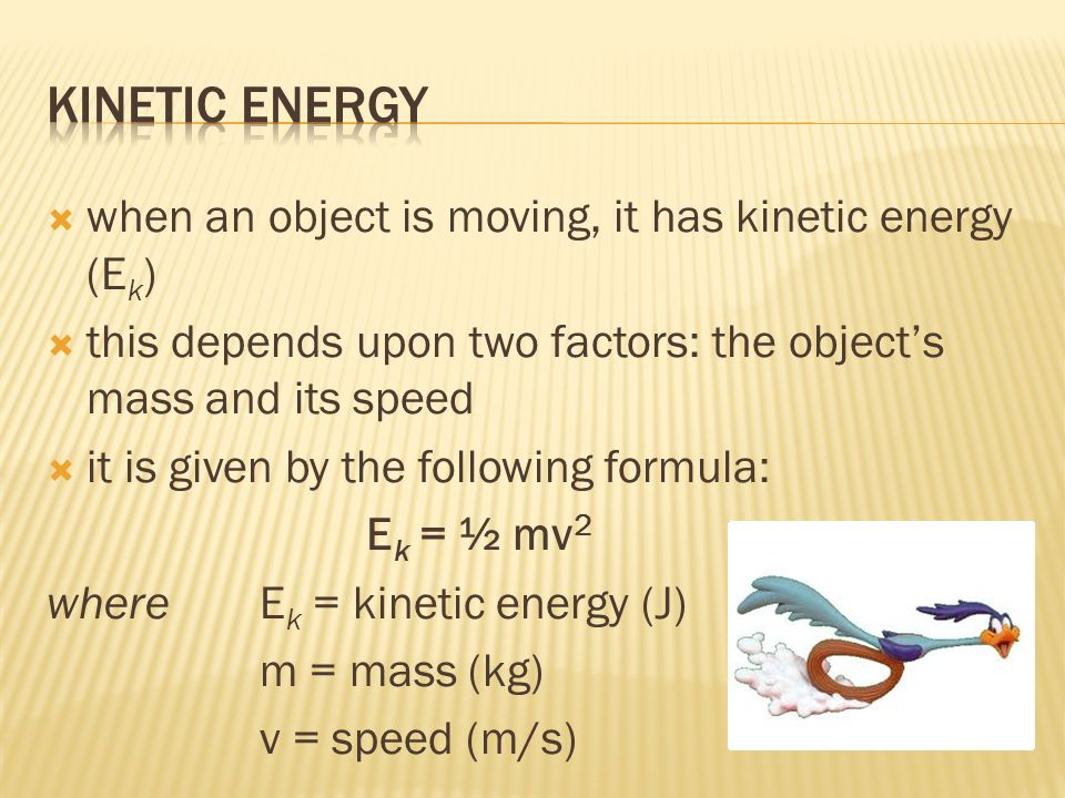 when an object is moving, it has kinetic energy (E k ) this depends upon two factors: the objects mass and its speed it is given by the following formula: E k = ½ mv 2 whereE k = kinetic energy (J) m = mass (kg) v = speed (m/s)