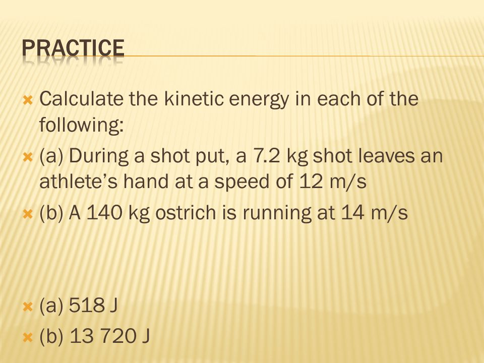 Calculate the kinetic energy in each of the following: (a) During a shot put, a 7.2 kg shot leaves an athletes hand at a speed of 12 m/s (b) A 140 kg ostrich is running at 14 m/s (a) 518 J (b) J