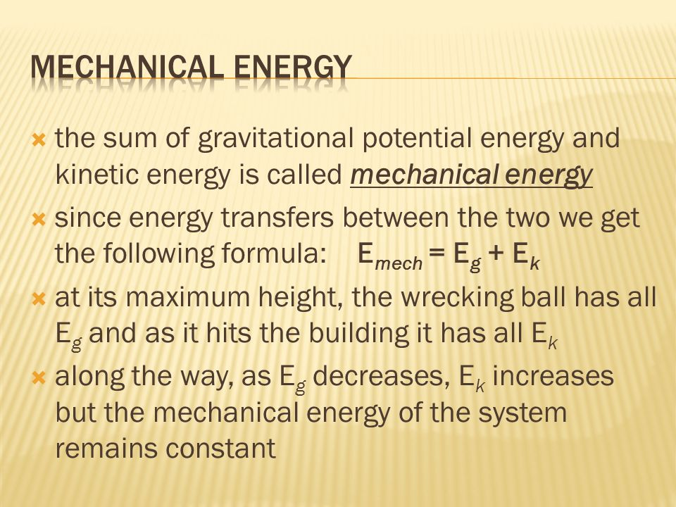 the sum of gravitational potential energy and kinetic energy is called mechanical energy since energy transfers between the two we get the following formula: E mech = E g + E k at its maximum height, the wrecking ball has all E g and as it hits the building it has all E k along the way, as E g decreases, E k increases but the mechanical energy of the system remains constant