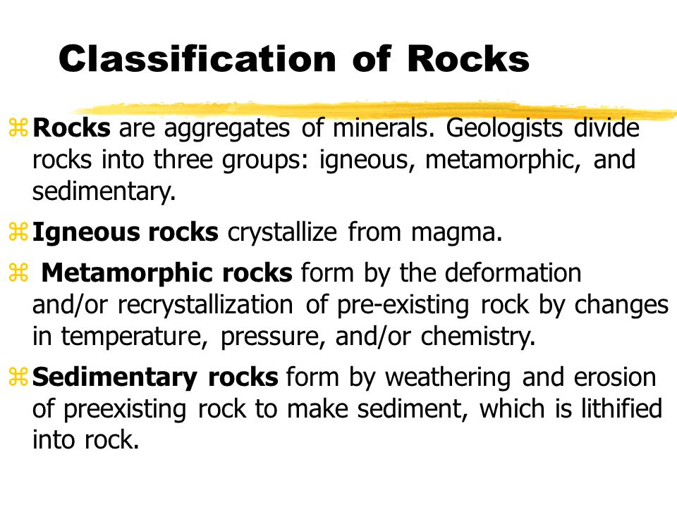 Classification of Rocks zRocks are aggregates of minerals. Geologists divide rocks into three groups: igneous, metamorphic, and sedimentary. zIgneous