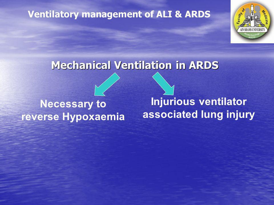 Mechanical Ventilation in ARDS Injurious ventilator associated lung injury Necessary to reverse Hypoxaemia Ventilatory management of ALI & ARDS