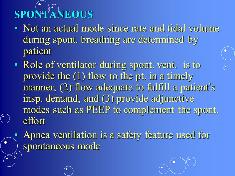 SPONTANEOUS Not an actual mode since rate and tidal volume during spont. breathing are determined by patientNot an actual mode since rate and tidal vo