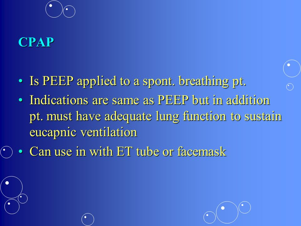 CPAP Is PEEP applied to a spont. breathing pt.Is PEEP applied to a spont. breathing pt. Indications are same as PEEP but in addition pt. must have ade