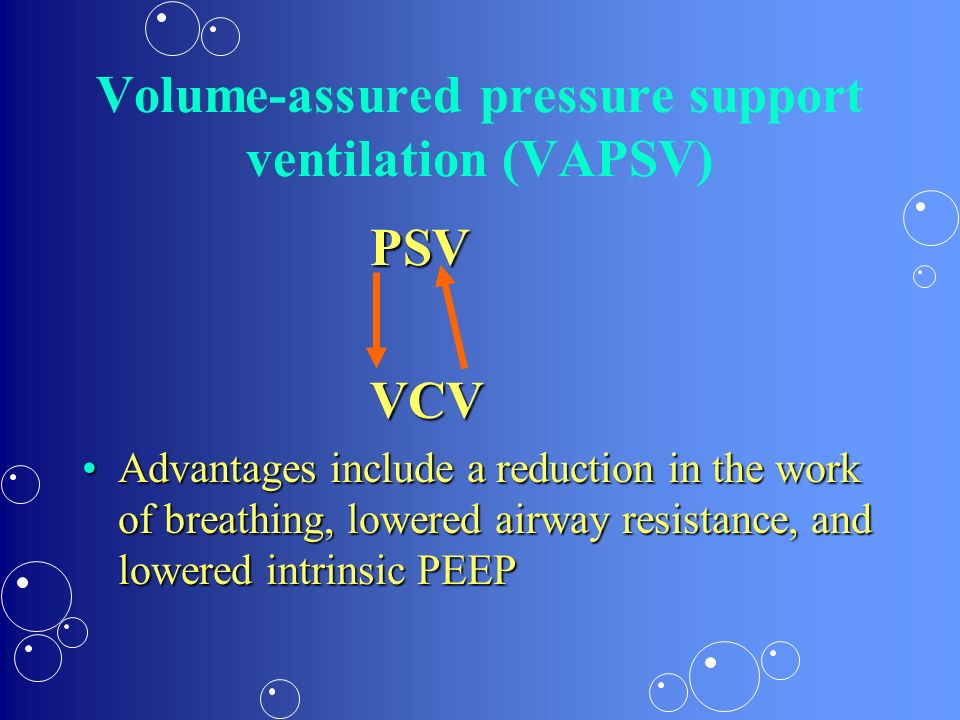 Volume-assured pressure support ventilation (VAPSV) PSVVCV Advantages include a reduction in the work of breathing, lowered airway resistance, and low