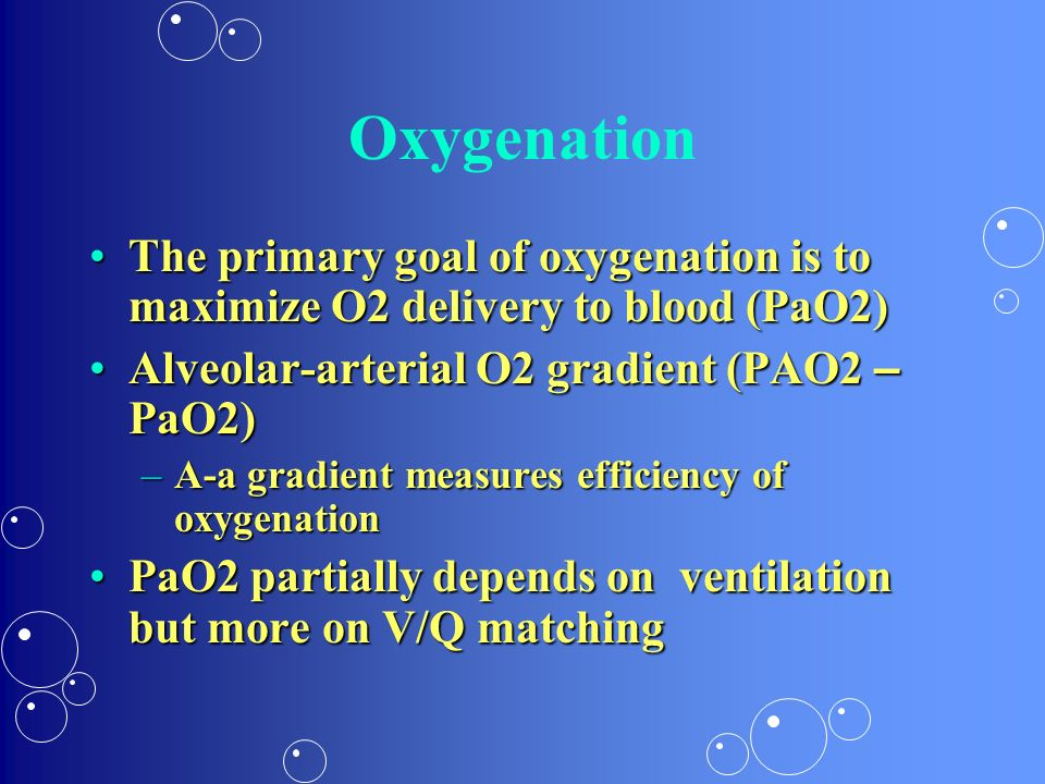 Oxygenation The primary goal of oxygenation is to maximize O2 delivery to blood (PaO2)The primary goal of oxygenation is to maximize O2 delivery to bl