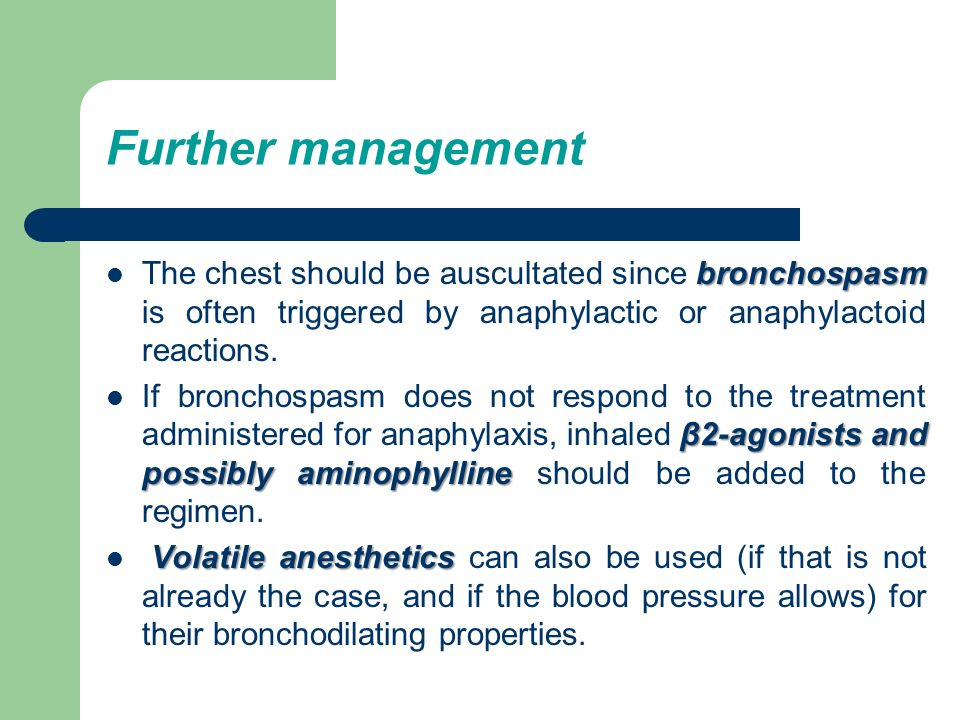 Further management bronchospasm The chest should be auscultated since bronchospasm is often triggered by anaphylactic or anaphylactoid reactions. β2-a