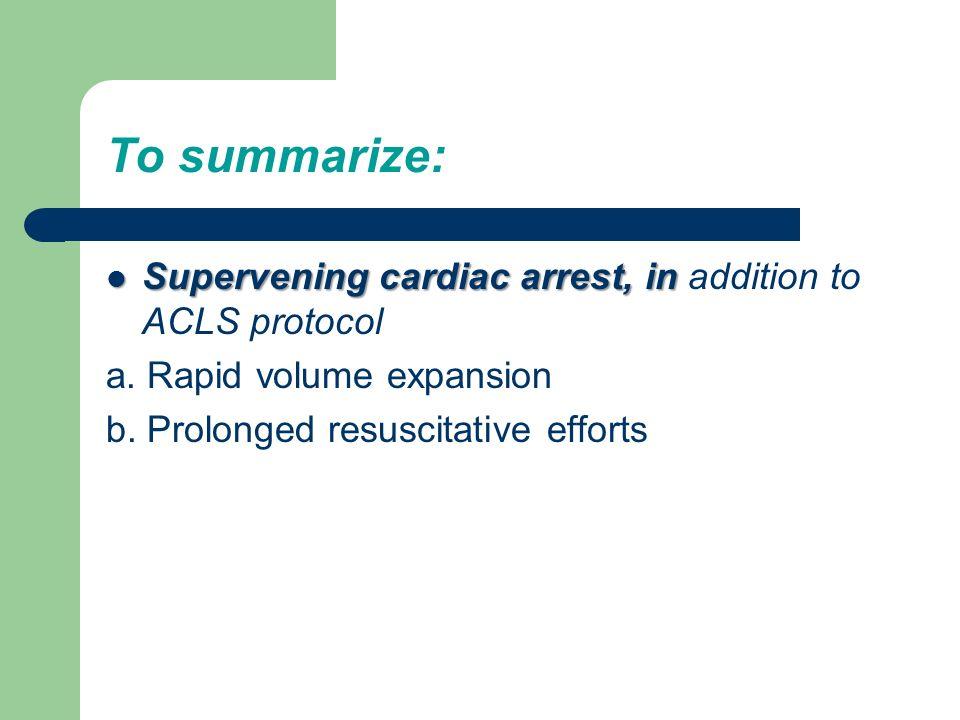 To summarize: Supervening cardiac arrest, in Supervening cardiac arrest, in addition to ACLS protocol a. Rapid volume expansion b. Prolonged resuscita