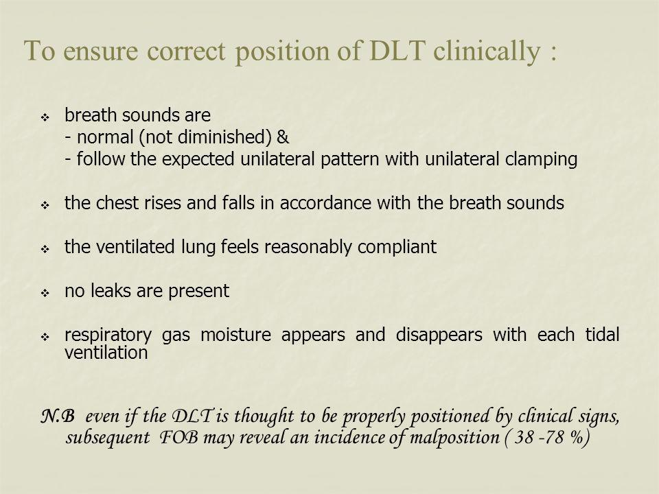 To ensure correct position of DLT clinically : breath sounds are - normal (not diminished) & - follow the expected unilateral pattern with unilateral clamping the chest rises and falls in accordance with the breath sounds the ventilated lung feels reasonably compliant no leaks are present respiratory gas moisture appears and disappears with each tidal ventilation N.B even if the DLT is thought to be properly positioned by clinical signs, subsequent FOB may reveal an incidence of malposition ( 38 -78 %)