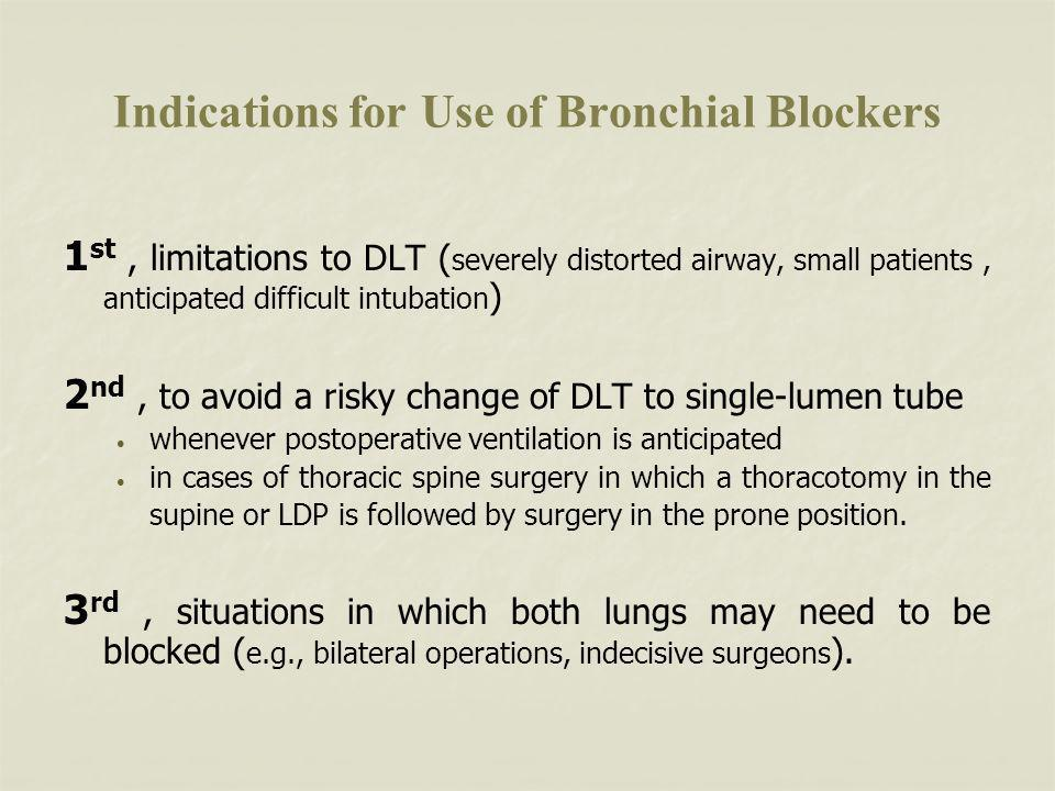 Indications for Use of Bronchial Blockers 1 st, limitations to DLT ( severely distorted airway, small patients, anticipated difficult intubation ) 2 nd, to avoid a risky change of DLT to single-lumen tube whenever postoperative ventilation is anticipated in cases of thoracic spine surgery in which a thoracotomy in the supine or LDP is followed by surgery in the prone position.