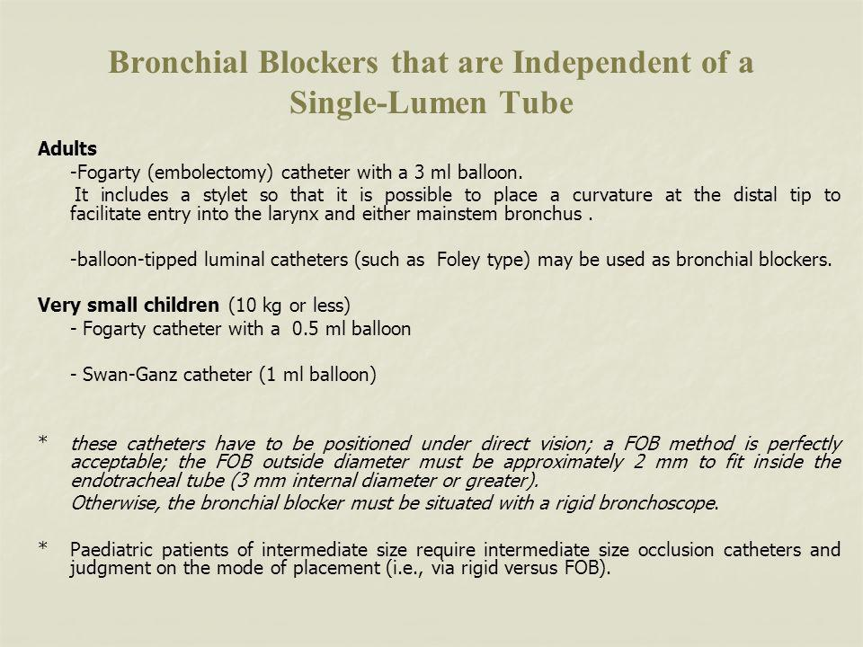 Bronchial Blockers that are Independent of a Single-Lumen Tube Adults -Fogarty (embolectomy) catheter with a 3 ml balloon.